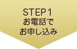 STEP1 お電話でお申し込み